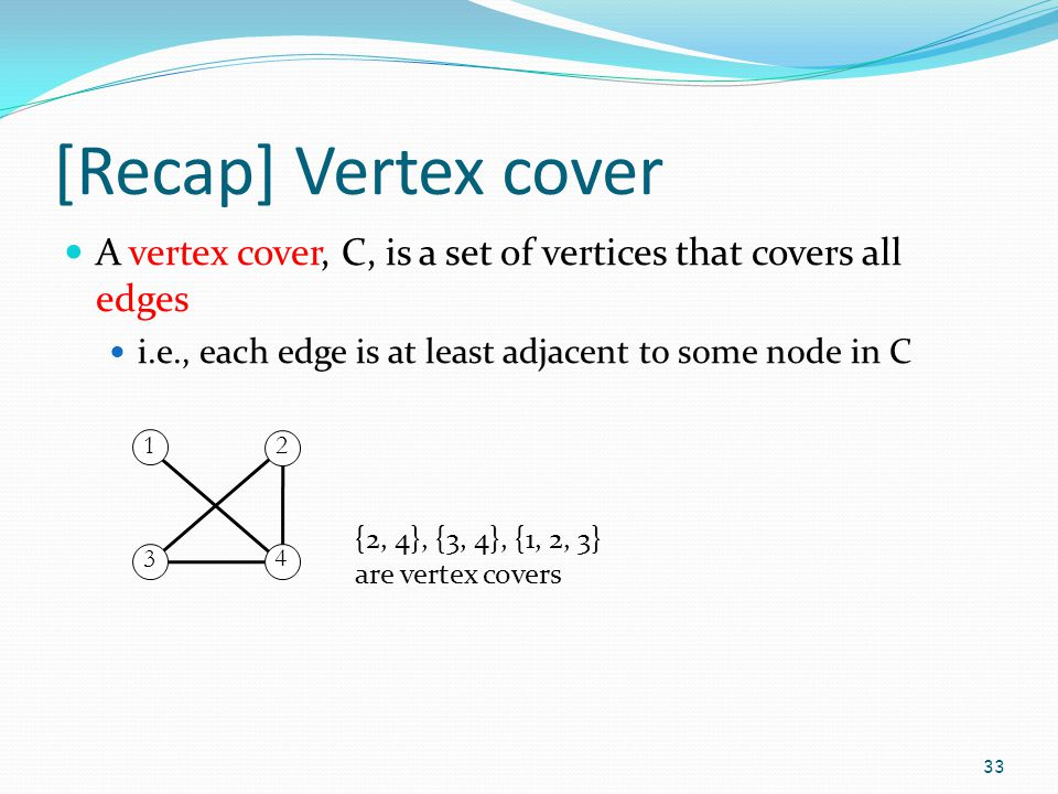 [Recap] Vertex cover A vertex cover, C, is a set of vertices that covers all edges. i.e., each edge is at least adjacent to some node in C.